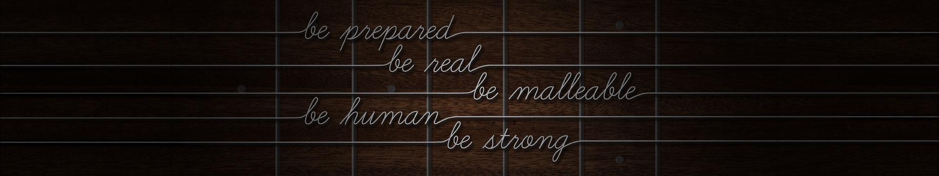 Be Prepared, Be Real, Be Malleable, Be Human, Be Strong